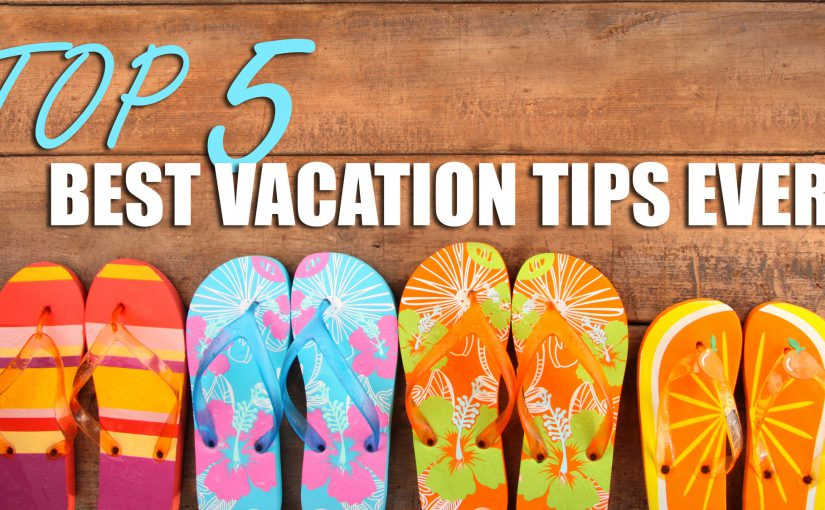 Top 5 Best Vacation Tips Ever